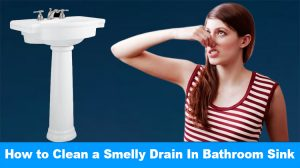 How to Clean a Smelly Drain In Bathroom Sink